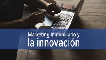 El marketing inmobiliario y la innovación: Innovar es lo único que las empresas inmobiliarias no pueden dejar de hacer